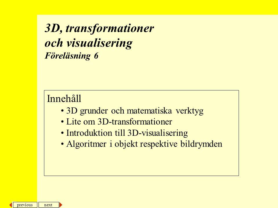 previous next 2 3D-transformationer och visualisering Tredimensionella metoder Kamerametafor –Man brukar använda en analogi med en kamera som placeras, riktas och flyttas i världen Visualisering –Vi kan visualisera realistiskt med texturer/material, belysning, reflektion, skuggor, borttagning av skymda ytor osv eller mha tex ståltrådsmodeller –Vi kan visa objekt i perspektiv- eller parallell projektion –Vid kan använda ledtrådar om avstånd genom att variera färgtonen –Vi kan visa spränskisser –Stereobilder kan användas –osv