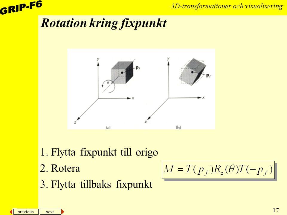 previous next 17 3D-transformationer och visualisering Rotation kring fixpunkt 1. Flytta fixpunkt till origo 2. Rotera 3. Flytta tillbaks fixpunkt