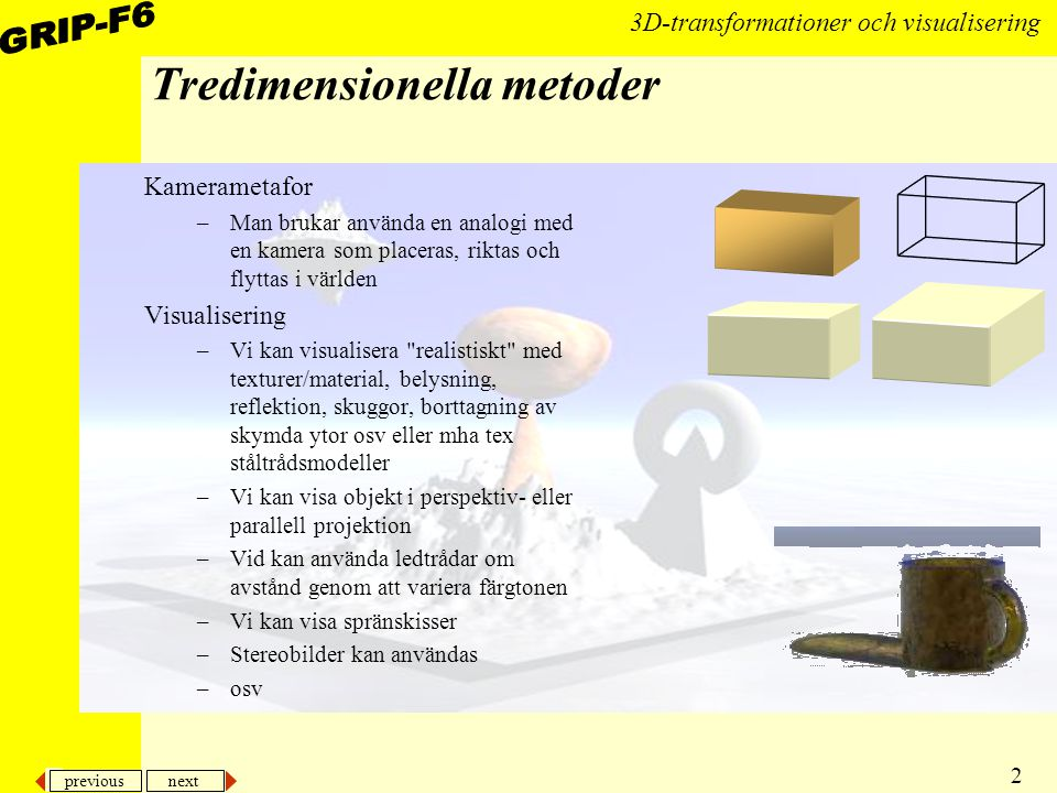 previous next 2 3D-transformationer och visualisering Tredimensionella metoder Kamerametafor –Man brukar använda en analogi med en kamera som placeras