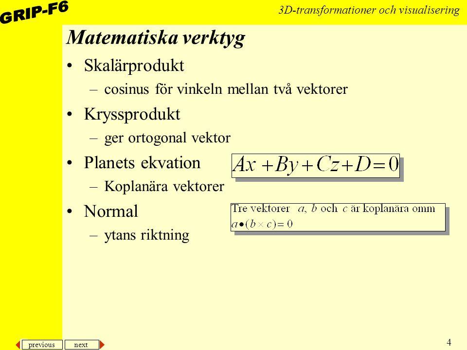previous next 4 3D-transformationer och visualisering Matematiska verktyg Skalärprodukt –cosinus för vinkeln mellan två vektorer Kryssprodukt –ger ort