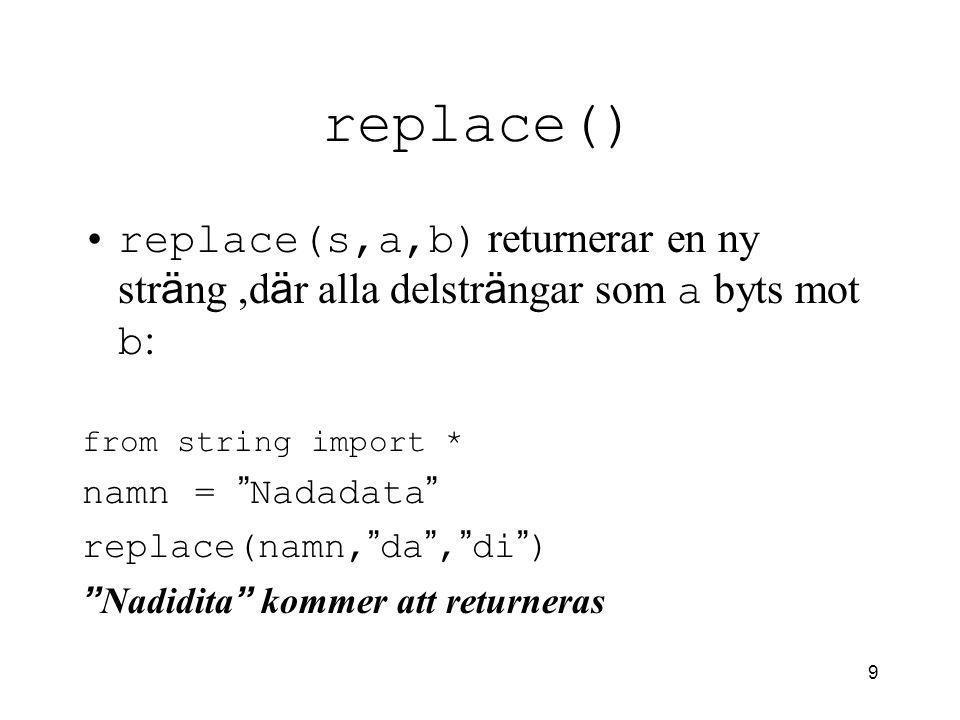 9 replace() replace(s,a,b) returnerar en ny str ä ng,d ä r alla delstr ä ngar som a byts mot b : from string import * namn = Nadadata replace(namn, da , di ) Nadidita kommer att returneras