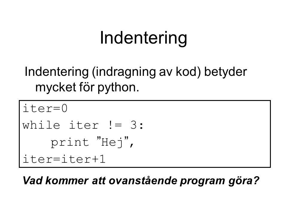 """Indentering Indentering (indragning av kod) betyder mycket för python. iter=0 while iter != 3: print """" Hej """", iter=iter+1 Vad kommer att ovanstående p"""