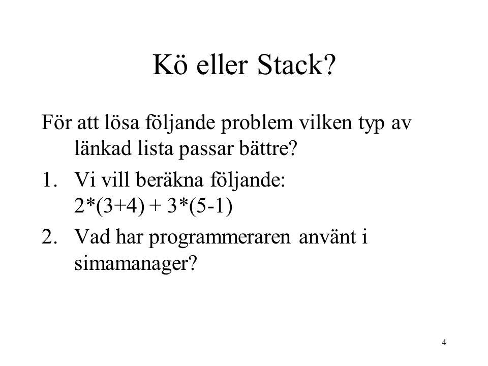 4 Kö eller Stack? För att lösa följande problem vilken typ av länkad lista passar bättre? 1.Vi vill beräkna följande: 2*(3+4) + 3*(5-1) 2.Vad har prog