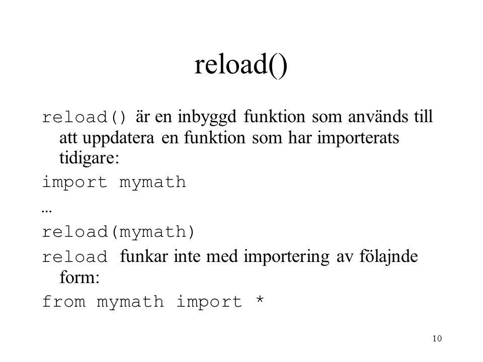 10 reload() reload() är en inbyggd funktion som används till att uppdatera en funktion som har importerats tidigare: import mymath … reload(mymath) re