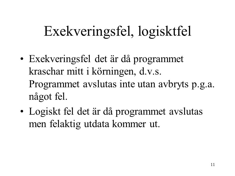11 Exekveringsfel, logisktfel Exekveringsfel det är då programmet kraschar mitt i körningen, d.v.s. Programmet avslutas inte utan avbryts p.g.a. något