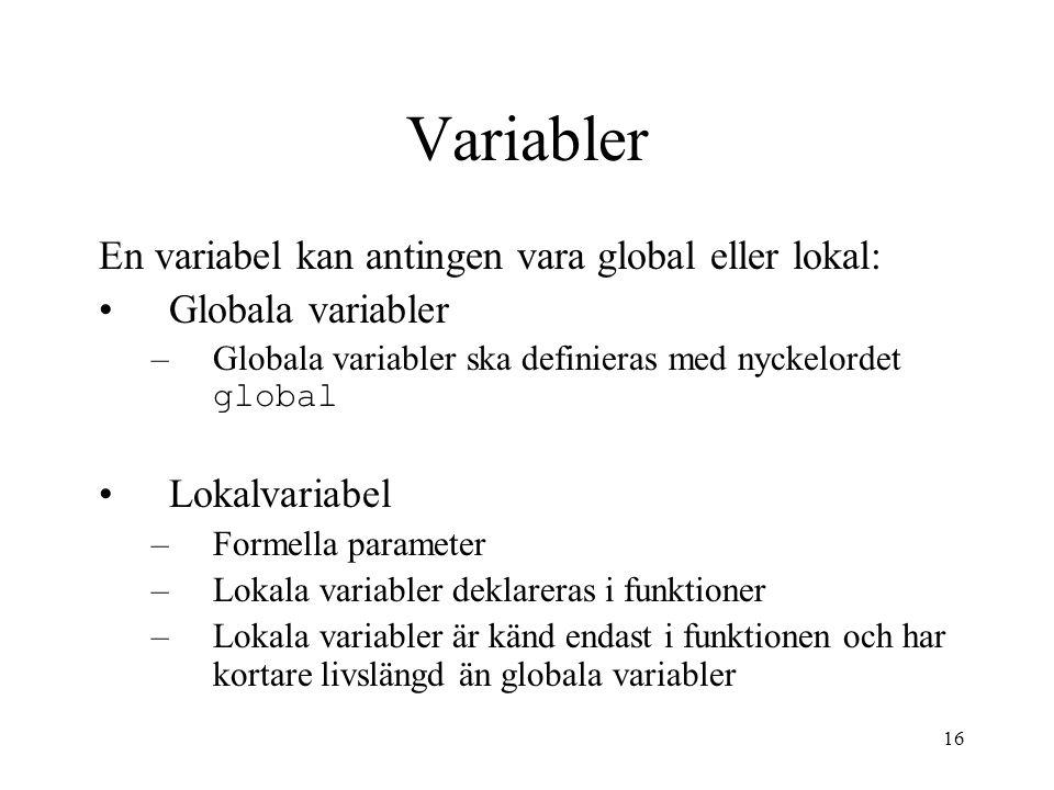 16 Variabler En variabel kan antingen vara global eller lokal: Globala variabler –Globala variabler ska definieras med nyckelordet global Lokalvariabe
