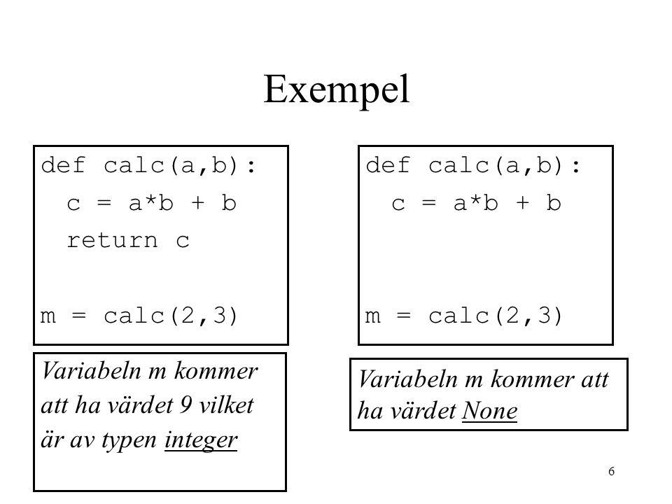 6 Exempel def calc(a,b): c = a*b + b return c m = calc(2,3) Variabeln m kommer att ha värdet 9 vilket är av typen integer Variabeln m kommer att ha vä