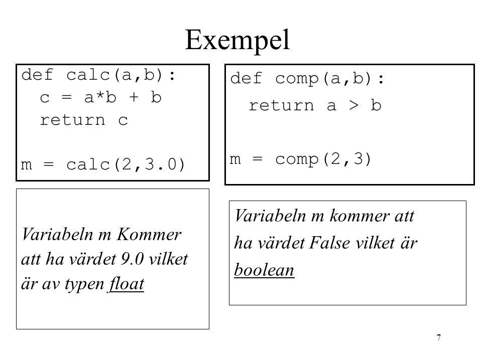 7 Exempel def calc(a,b): c = a*b + b return c m = calc(2,3.0) def comp(a,b): return a > b m = comp(2,3) Variabeln m kommer att ha värdet False vilket