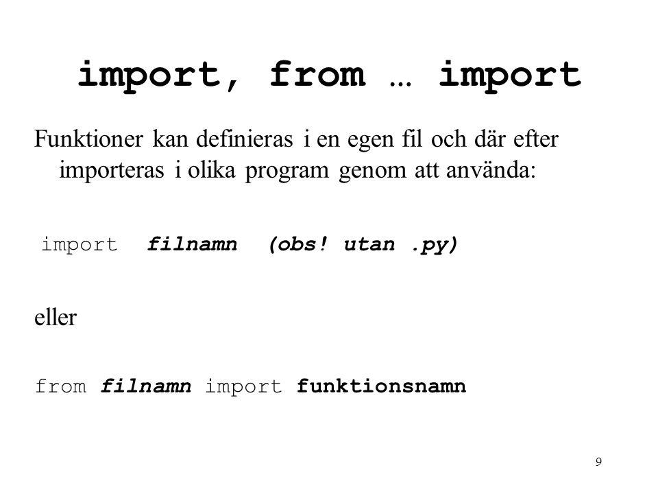 9 import, from … import Funktioner kan definieras i en egen fil och där efter importeras i olika program genom att använda: import filnamn (obs! utan.