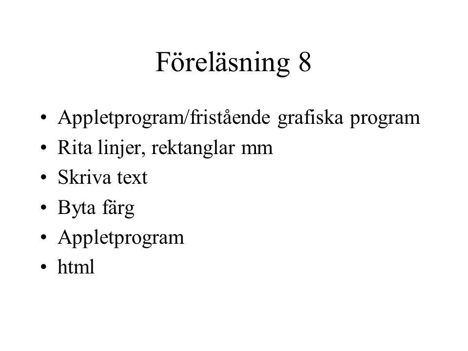 Föreläsning 8 Appletprogram/fristående grafiska program Rita linjer, rektanglar mm Skriva text Byta färg Appletprogram html