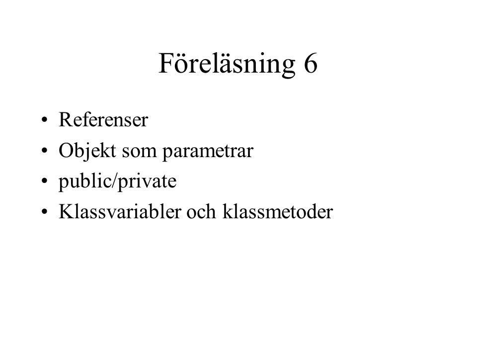 Föreläsning 6 Referenser Objekt som parametrar public/private Klassvariabler och klassmetoder