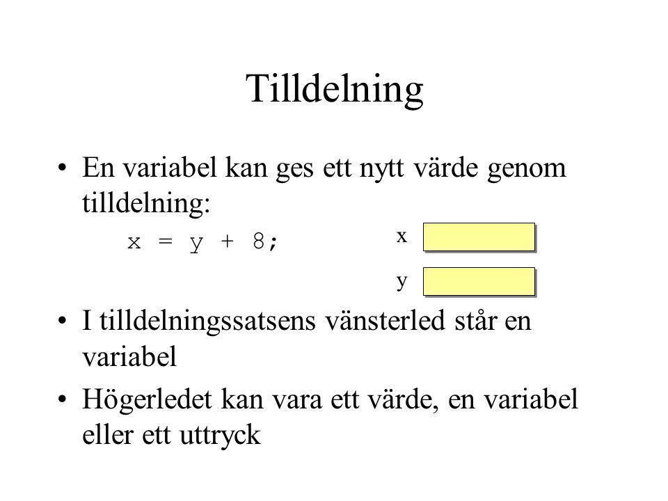 Tilldelning En variabel kan ges ett nytt värde genom tilldelning: x = y + 8; I tilldelningssatsens vänsterled står en variabel Högerledet kan vara ett värde, en variabel eller ett uttryck x y