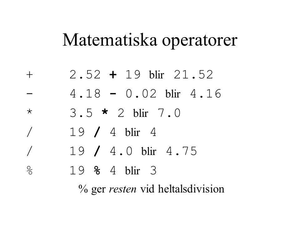 Matematiska operatorer + 2.52 + 19 blir 21.52 - 4.18 - 0.02 blir 4.16 * 3.5 * 2 blir 7.0 / 19 / 4 blir 4 / 19 / 4.0 blir 4.75 % 19 % 4 blir 3 % ger resten vid heltalsdivision