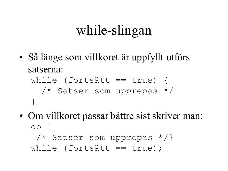 while-slingan Så länge som villkoret är uppfyllt utförs satserna: while (fortsätt == true) { /* Satser som upprepas */ } Om villkoret passar bättre sist skriver man: do { /* Satser som upprepas */} while (fortsätt == true);