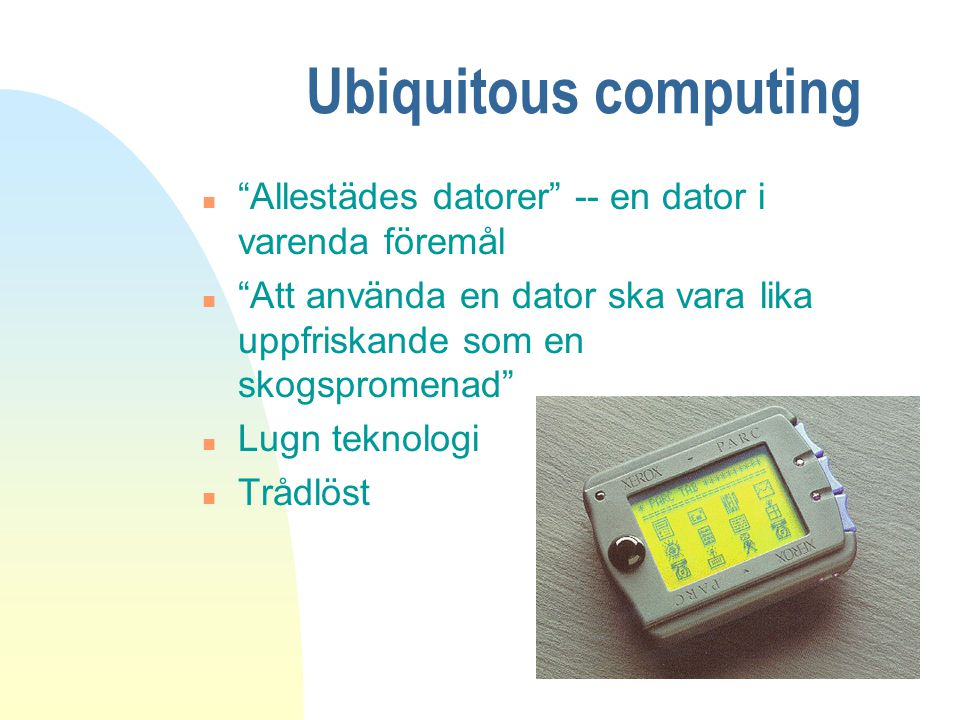 """Ubiquitous computing n """"Allestädes datorer"""" -- en dator i varenda föremål n """"Att använda en dator ska vara lika uppfriskande som en skogspromenad"""" n L"""