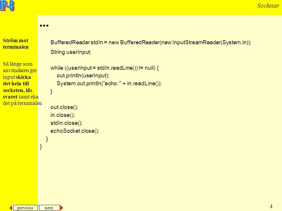 previous next 5 Socketar En klient som ansluter till en server och hämtar angiven URL import java.io.*; import java.net.*; public class HttpClient { public static void main(String[] args) { try { if ((args.length != 1) && (args.length != 2)) throw new IllegalArgumentException( Wrong number of arguments ); OutputStream to_file; if (args.length == 2) to_file = new FileOutputStream(args[1]); else to_file = System.out; Ett exempel med ett klientprogram som ansluter till angiven URL och hämtar innehållet i aktuell fil.