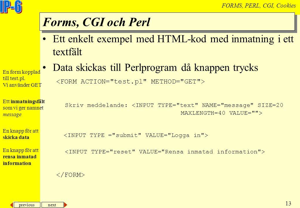 previous next 13 FORMS, PERL, CGI, Cookies Forms, CGI och Perl Ett enkelt exempel med HTML-kod med inmatning i ett textfält Data skickas till Perlprogram då knappen trycks Skriv meddelande: Ett inmatningsfält som vi ger namnet message En knapp för att skicka data En knapp för att rensa inmatad information En form kopplad till test.pl.