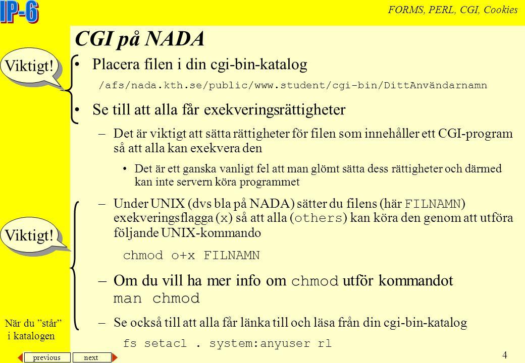 previous next 4 FORMS, PERL, CGI, Cookies CGI på NADA Placera filen i din cgi-bin-katalog /afs/nada.kth.se/public/www.student/cgi-bin/DittAnvändarnamn Se till att alla får exekveringsrättigheter –Det är viktigt att sätta rättigheter för filen som innehåller ett CGI-program så att alla kan exekvera den Det är ett ganska vanligt fel att man glömt sätta dess rättigheter och därmed kan inte servern köra programmet –Under UNIX (dvs bla på NADA) sätter du filens (här FILNAMN ) exekveringsflagga ( x ) så att alla ( others ) kan köra den genom att utföra följande UNIX-kommando chmod o+x FILNAMN –Om du vill ha mer info om chmod utför kommandot man chmod –Se också till att alla får länka till och läsa från din cgi-bin-katalog fs setacl.