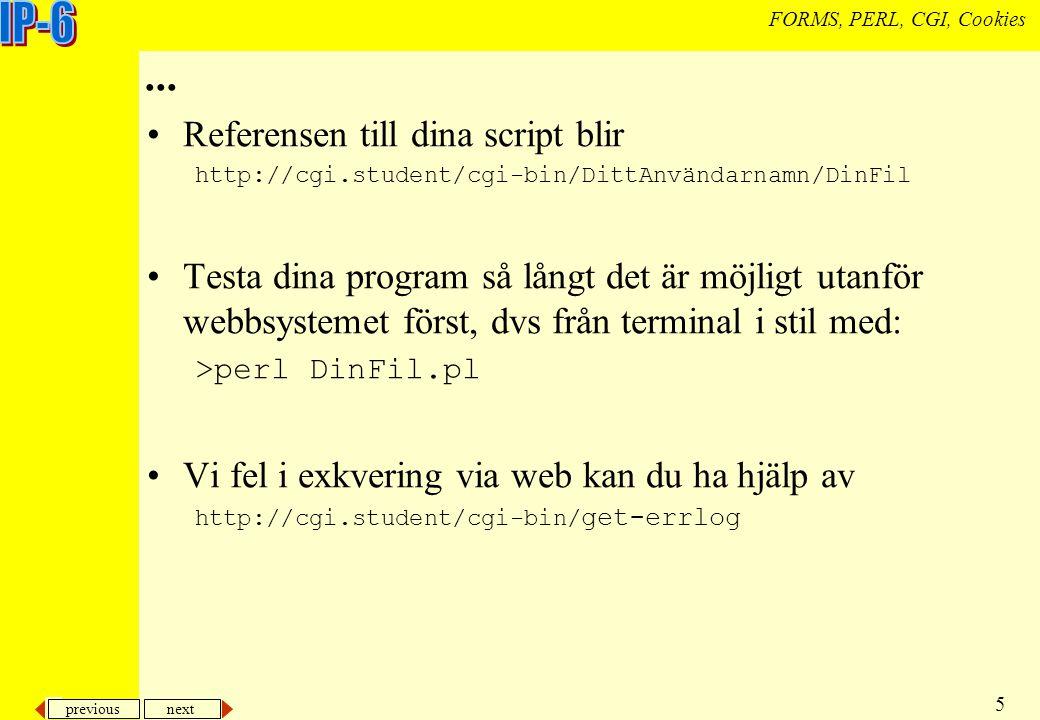 previous next 16 FORMS, PERL, CGI, Cookies Cookies Cookies låter program på servern spara enkel information hos klienten Syntax Set-Cookie: cookieNamn=cookieVärde Denna information skickas med i huvudet vid vid nedladdningen av en sida via HTTP, i stil med (mer om HTTP- formatet på föreläsning 8) HTTP/1.0 200 Document follows Date: Fri, 17 Nov 2000 9:45:20 GMT Server: NCSA/1.5.2 Content-type: text/plain Set-Cookie: lastSubmittedLab=lab2;expires=Friday, 15-Jan- 01 23:59:59 Resten av HTML-sidan