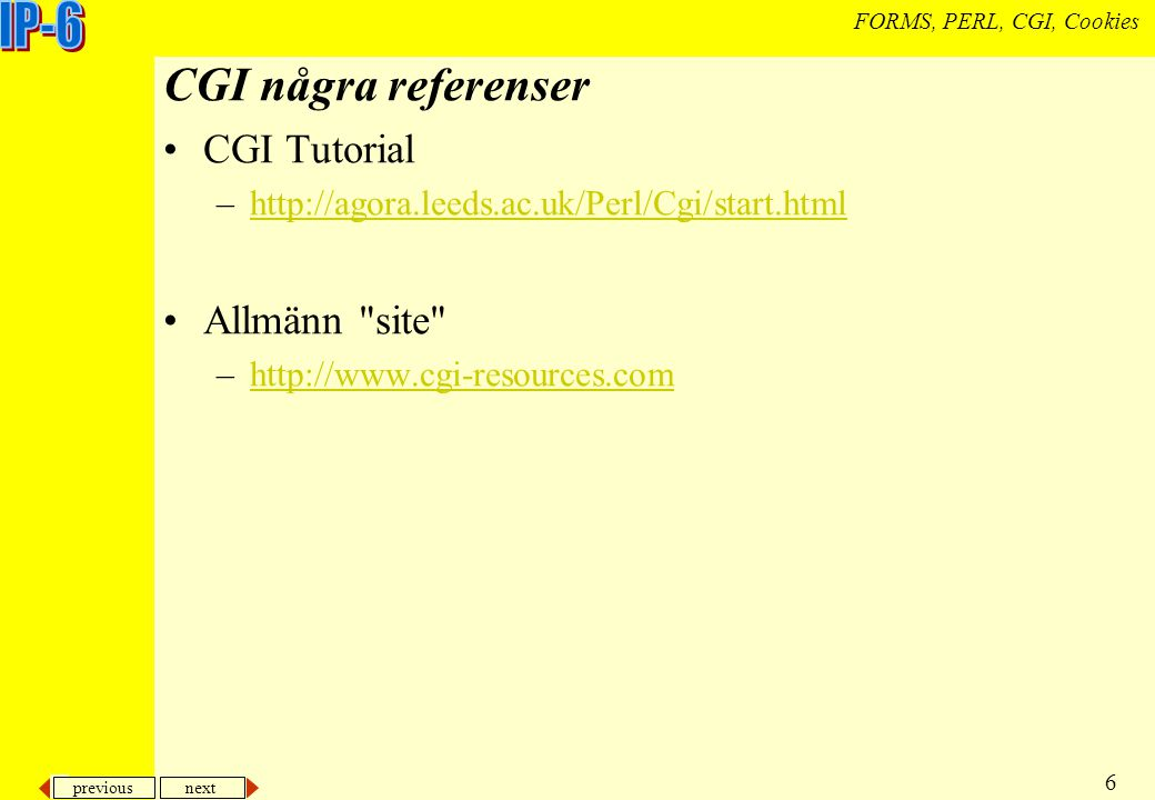 previous next 6 FORMS, PERL, CGI, Cookies CGI några referenser CGI Tutorial –http://agora.leeds.ac.uk/Perl/Cgi/start.htmlhttp://agora.leeds.ac.uk/Perl
