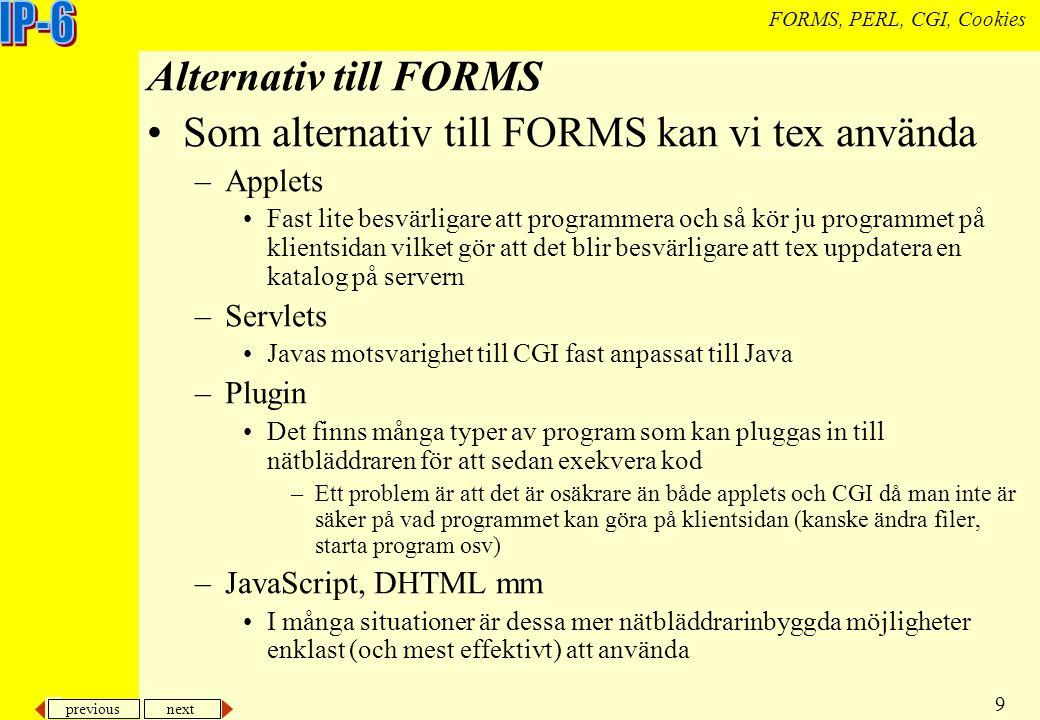 previous next 9 FORMS, PERL, CGI, Cookies Alternativ till FORMS Som alternativ till FORMS kan vi tex använda –Applets Fast lite besvärligare att programmera och så kör ju programmet på klientsidan vilket gör att det blir besvärligare att tex uppdatera en katalog på servern –Servlets Javas motsvarighet till CGI fast anpassat till Java –Plugin Det finns många typer av program som kan pluggas in till nätbläddraren för att sedan exekvera kod –Ett problem är att det är osäkrare än både applets och CGI då man inte är säker på vad programmet kan göra på klientsidan (kanske ändra filer, starta program osv) –JavaScript, DHTML mm I många situationer är dessa mer nätbläddrarinbyggda möjligheter enklast (och mest effektivt) att använda