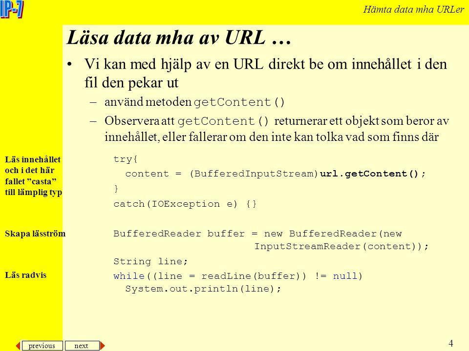 previous next 4 Hämta data mha URLer Läsa data mha av URL … Vi kan med hjälp av en URL direkt be om innehållet i den fil den pekar ut –använd metoden getContent() –Observera att getContent() returnerar ett objekt som beror av innehållet, eller fallerar om den inte kan tolka vad som finns där try{ content = (BufferedInputStream)url.getContent(); } catch(IOException e) {} BufferedReader buffer = new BufferedReader(new InputStreamReader(content)); String line; while((line = readLine(buffer)) != null) System.out.println(line); Läs innehållet och i det här fallet casta till lämplig typ Skapa läsström Läs radvis