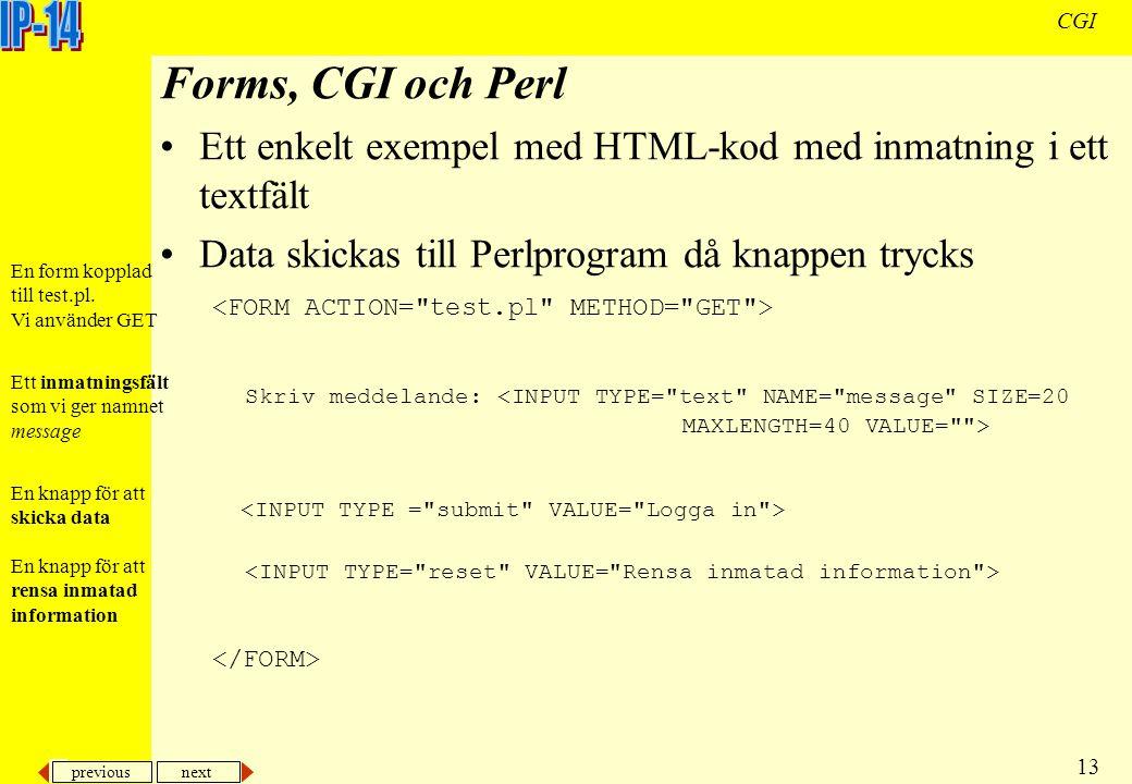 previous next 13 CGI Forms, CGI och Perl Ett enkelt exempel med HTML-kod med inmatning i ett textfält Data skickas till Perlprogram då knappen trycks Skriv meddelande: Ett inmatningsfält som vi ger namnet message En knapp för att skicka data En knapp för att rensa inmatad information En form kopplad till test.pl.