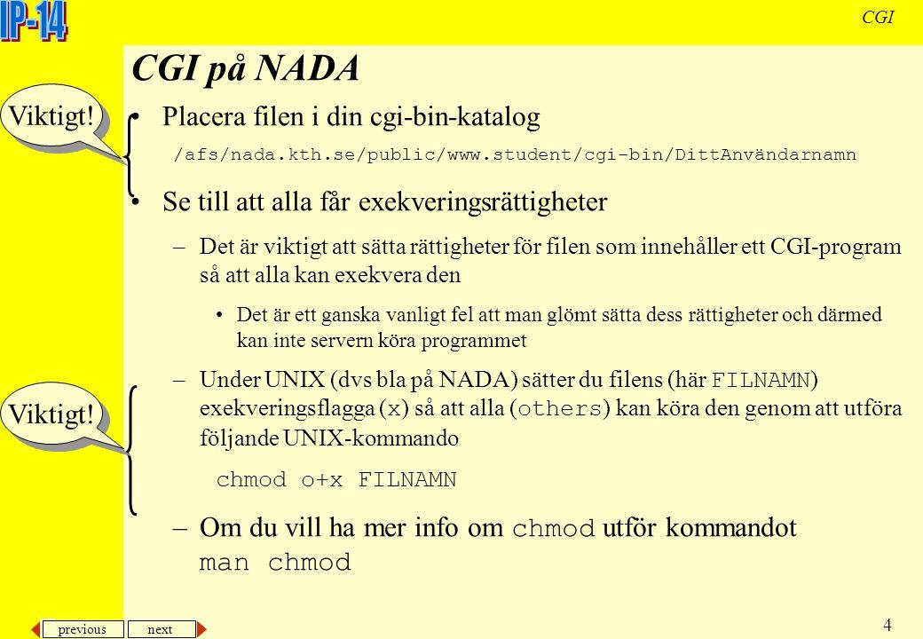 previous next 4 CGI CGI på NADA Placera filen i din cgi-bin-katalog /afs/nada.kth.se/public/www.student/cgi-bin/DittAnvändarnamn Se till att alla får exekveringsrättigheter –Det är viktigt att sätta rättigheter för filen som innehåller ett CGI-program så att alla kan exekvera den Det är ett ganska vanligt fel att man glömt sätta dess rättigheter och därmed kan inte servern köra programmet –Under UNIX (dvs bla på NADA) sätter du filens (här FILNAMN ) exekveringsflagga ( x ) så att alla ( others ) kan köra den genom att utföra följande UNIX-kommando chmod o+x FILNAMN –Om du vill ha mer info om chmod utför kommandot man chmod Viktigt!
