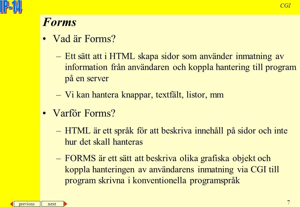 previous next 7 CGI Forms Vad är Forms? –Ett sätt att i HTML skapa sidor som använder inmatning av information från användaren och koppla hantering ti