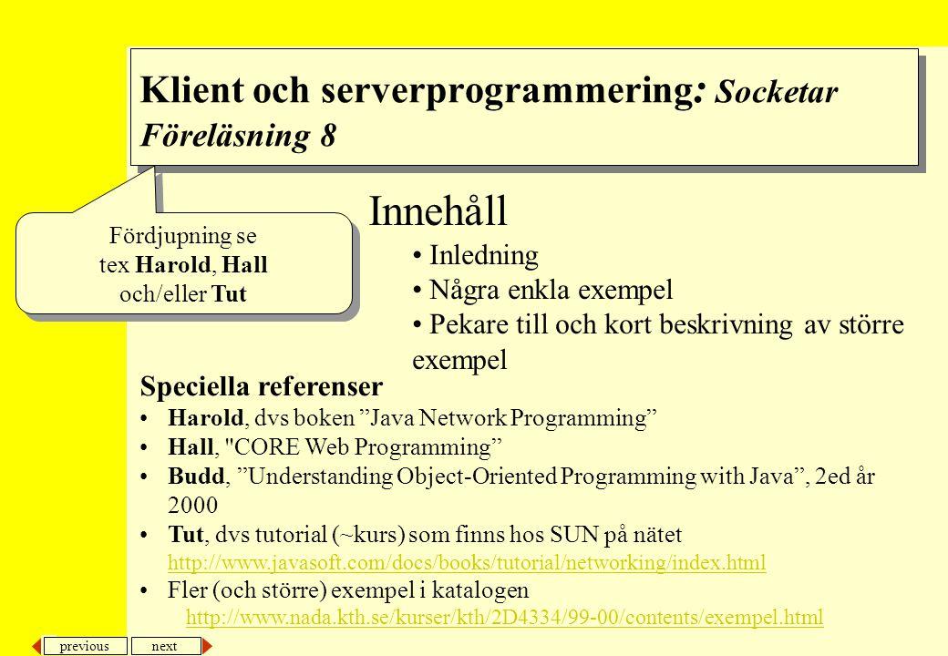 next previous Innehåll Inledning Några enkla exempel Pekare till och kort beskrivning av större exempel Speciella referenser Harold, dvs boken Java Network Programming Hall, CORE Web Programming Budd, Understanding Object-Oriented Programming with Java , 2ed år 2000 Tut, dvs tutorial (~kurs) som finns hos SUN på nätet http://www.javasoft.com/docs/books/tutorial/networking/index.html http://www.javasoft.com/docs/books/tutorial/networking/index.html Fler (och större) exempel i katalogen http://www.nada.kth.se/kurser/kth/2D4334/99-00/contents/exempel.html Klient och serverprogrammering : Socketar Föreläsning 8 Fördjupning se tex Harold, Hall och/eller Tut Fördjupning se tex Harold, Hall och/eller Tut