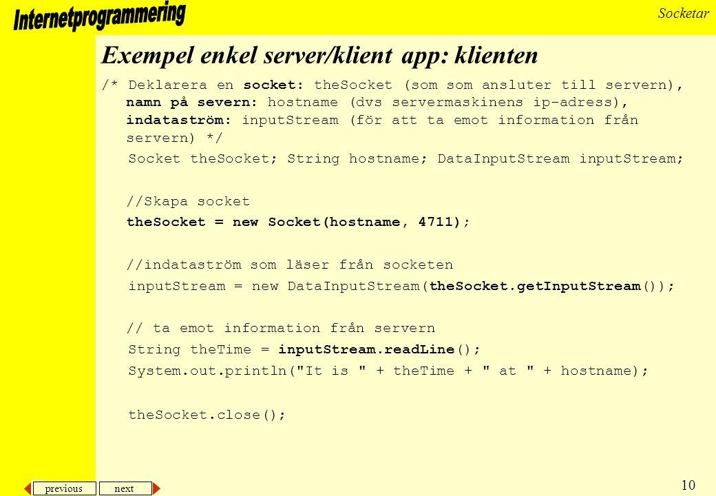 previous next 10 Socketar Exempel enkel server/klient app: klienten /* Deklarera en socket: theSocket (som som ansluter till servern), namn på severn: hostname (dvs servermaskinens ip-adress), indataström: inputStream (för att ta emot information från servern) */ Socket theSocket; String hostname; DataInputStream inputStream; //Skapa socket theSocket = new Socket(hostname, 4711); //indataström som läser från socketen inputStream = new DataInputStream(theSocket.getInputStream()); // ta emot information från servern String theTime = inputStream.readLine(); System.out.println( It is + theTime + at + hostname); theSocket.close();