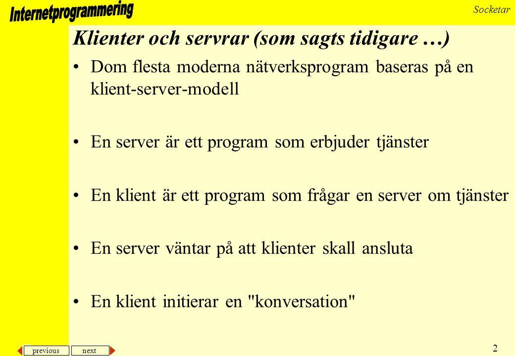 previous next 2 Socketar Klienter och servrar (som sagts tidigare …) Dom flesta moderna nätverksprogram baseras på en klient-server-modell En server är ett program som erbjuder tjänster En klient är ett program som frågar en server om tjänster En server väntar på att klienter skall ansluta En klient initierar en konversation