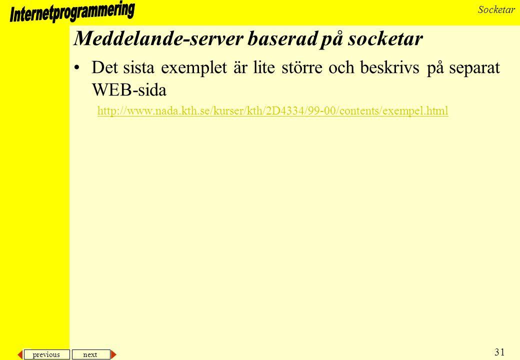 previous next 31 Socketar Meddelande-server baserad på socketar Det sista exemplet är lite större och beskrivs på separat WEB-sida http://www.nada.kth.se/kurser/kth/2D4334/99-00/contents/exempel.html