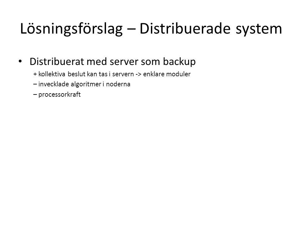 Lösningsförslag – Distribuerade system Distribuerat med server som backup + kollektiva beslut kan tas i servern -> enklare moduler – invecklade algoritmer i noderna – processorkraft