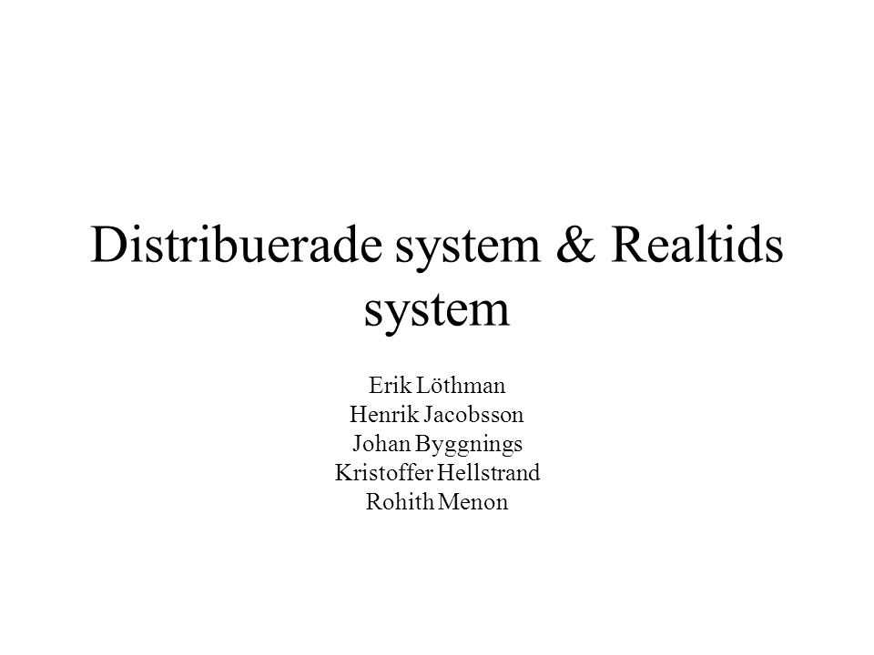 Distribuerade system & Realtids system Erik Löthman Henrik Jacobsson Johan Byggnings Kristoffer Hellstrand Rohith Menon
