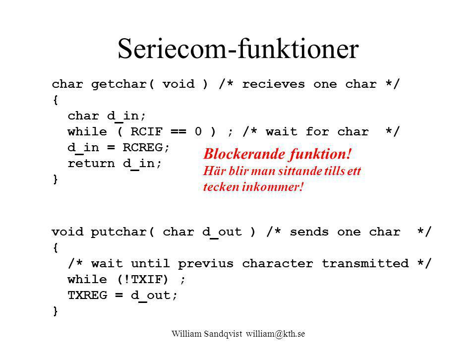 William Sandqvist william@kth.se Seriecom-funktioner char getchar( void ) /* recieves one char */ { char d_in; while ( RCIF == 0 ) ; /* wait for char */ d_in = RCREG; return d_in; } void putchar( char d_out ) /* sends one char */ { /* wait until previus character transmitted */ while (!TXIF) ; TXREG = d_out; } Blockerande funktion.