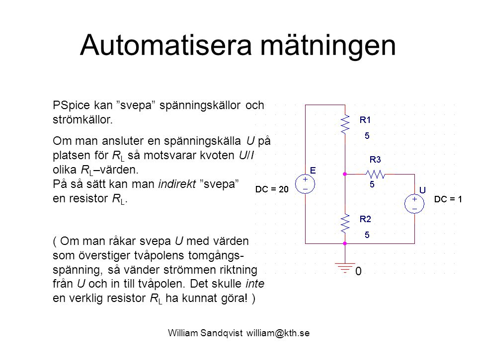 """William Sandqvist william@kth.se Automatisera mätningen PSpice kan """"svepa"""" spänningskällor och strömkällor. Om man ansluter en spänningskälla U på pla"""