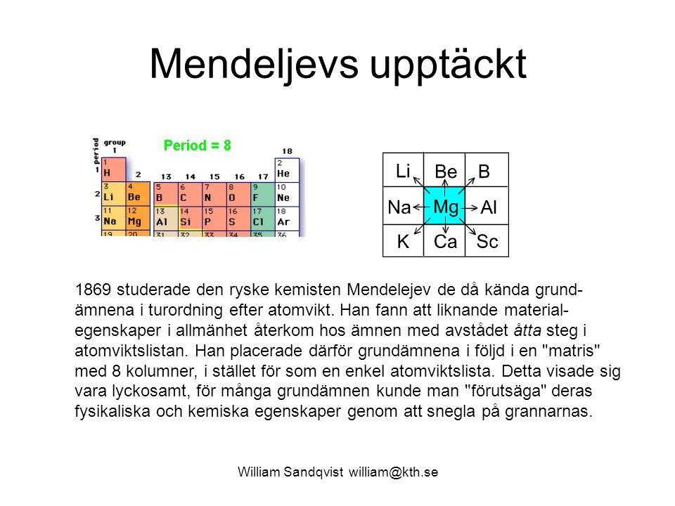 William Sandqvist william@kth.se Mendeljevs upptäckt 1869 studerade den ryske kemisten Mendelejev de då kända grund- ämnena i turordning efter atomvikt.