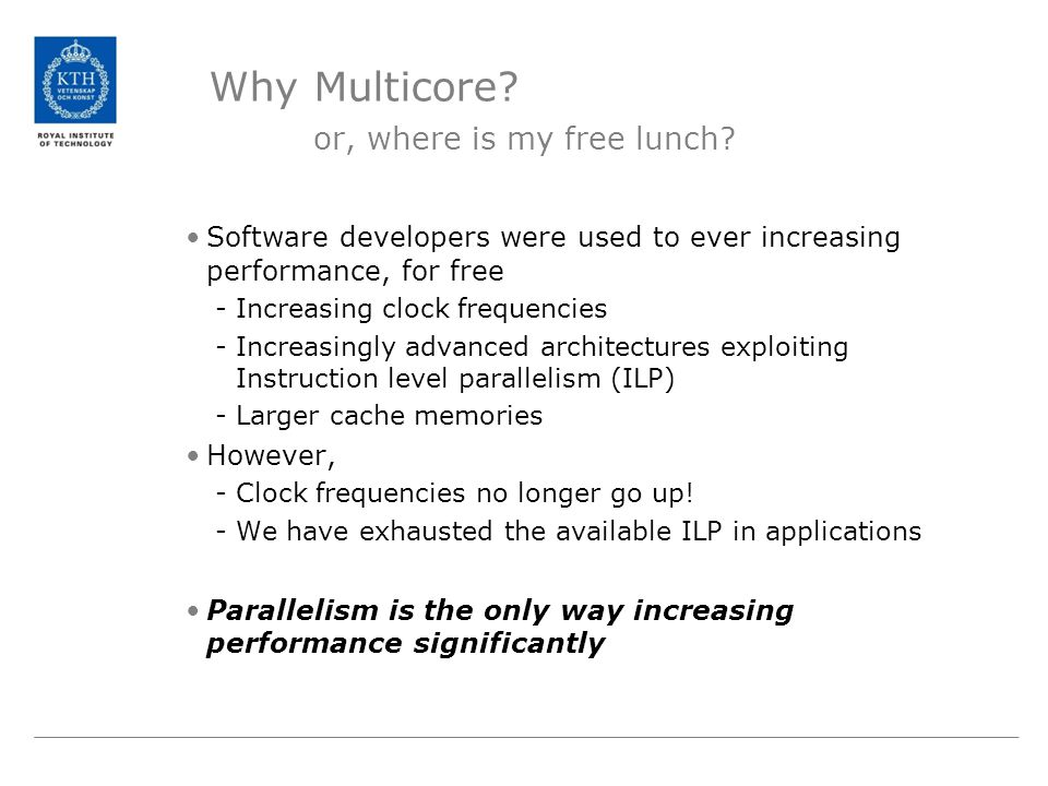 Why Multicore? or, where is my free lunch? Software developers were used to ever increasing performance, for free -Increasing clock frequencies -Incre