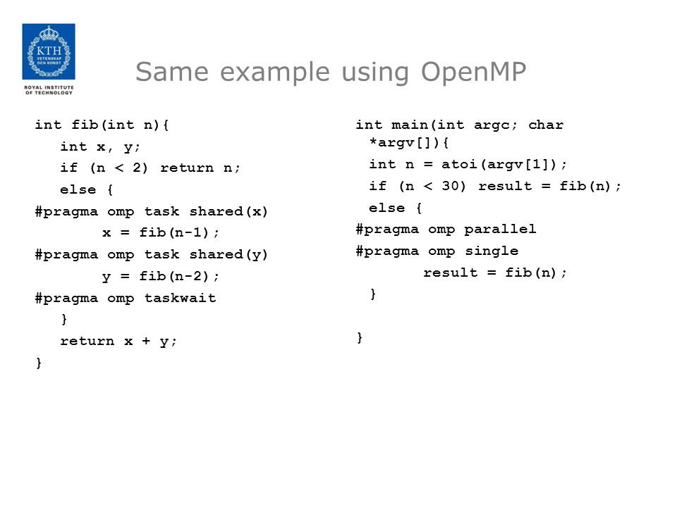 Same example using OpenMP int fib(int n){ int x, y; if (n < 2) return n; else { #pragma omp task shared(x) x = fib(n-1); #pragma omp task shared(y) y = fib(n-2); #pragma omp taskwait } return x + y; } int main(int argc; char *argv[]){ int n = atoi(argv[1]); if (n < 30) result = fib(n); else { #pragma omp parallel #pragma omp single result = fib(n); }