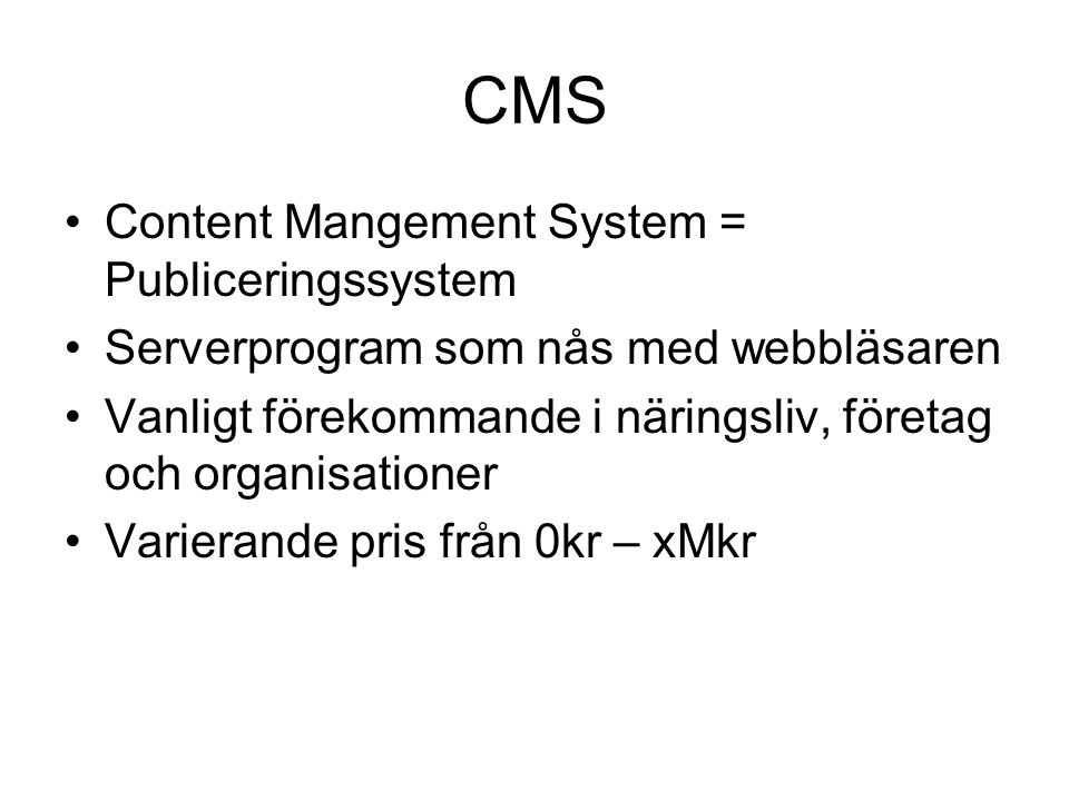 CMS Content Mangement System = Publiceringssystem Serverprogram som nås med webbläsaren Vanligt förekommande i näringsliv, företag och organisationer Varierande pris från 0kr – xMkr