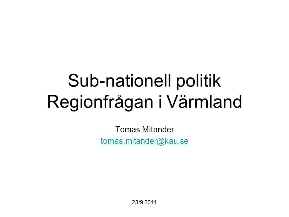 23/9 2011 Sub-nationell politik Regionfrågan i Värmland Tomas Mitander tomas.mitander@kau.se