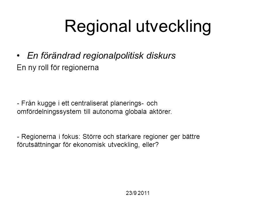 23/9 2011 Regional utveckling En förändrad regionalpolitisk diskurs En ny roll för regionerna - Från kugge i ett centraliserat planerings- och omfördelningssystem till autonoma globala aktörer.