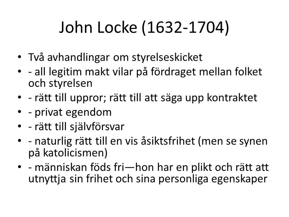 John Locke (1632-1704) Två avhandlingar om styrelseskicket - all legitim makt vilar på fördraget mellan folket och styrelsen - rätt till uppror; rätt