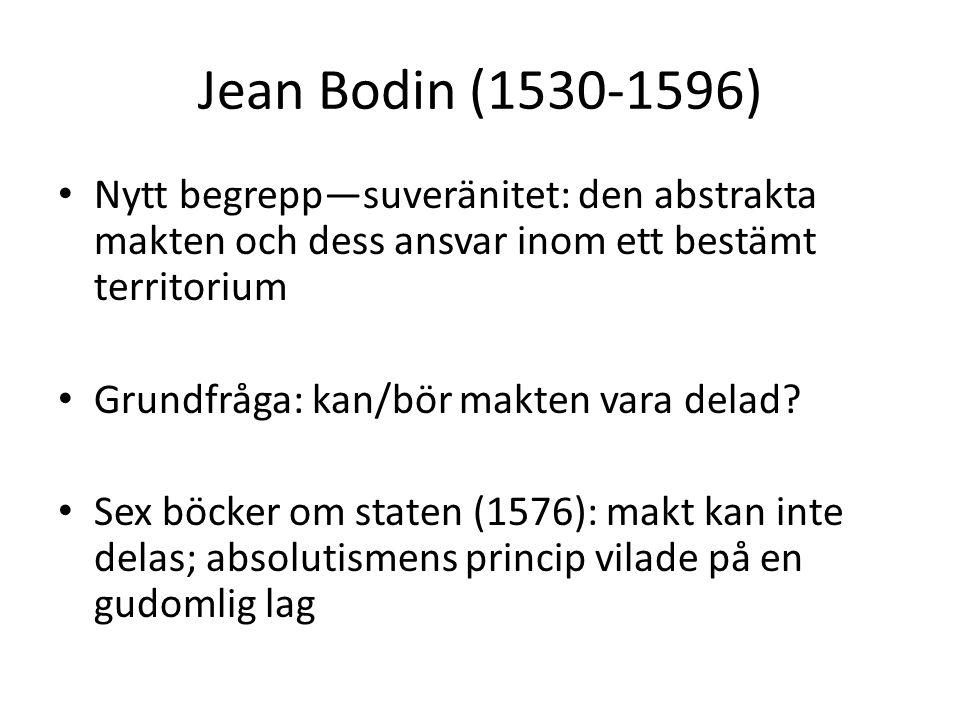 Jean Bodin (1530-1596) Nytt begrepp—suveränitet: den abstrakta makten och dess ansvar inom ett bestämt territorium Grundfråga: kan/bör makten vara del