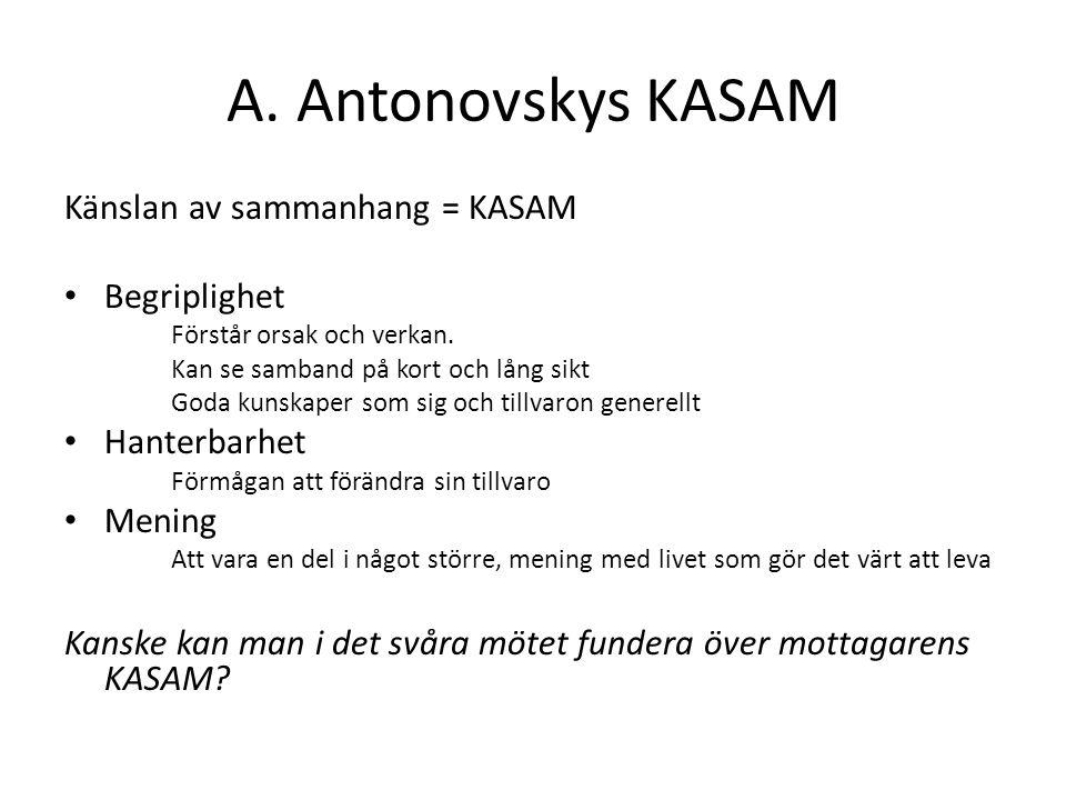 A. Antonovskys KASAM Känslan av sammanhang = KASAM Begriplighet Förstår orsak och verkan. Kan se samband på kort och lång sikt Goda kunskaper som sig