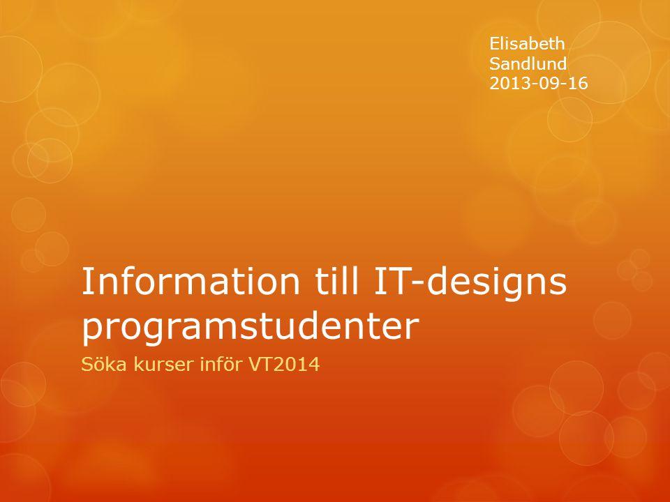 Information till IT-designs programstudenter Söka kurser inför VT2014 Elisabeth Sandlund 2013-09-16