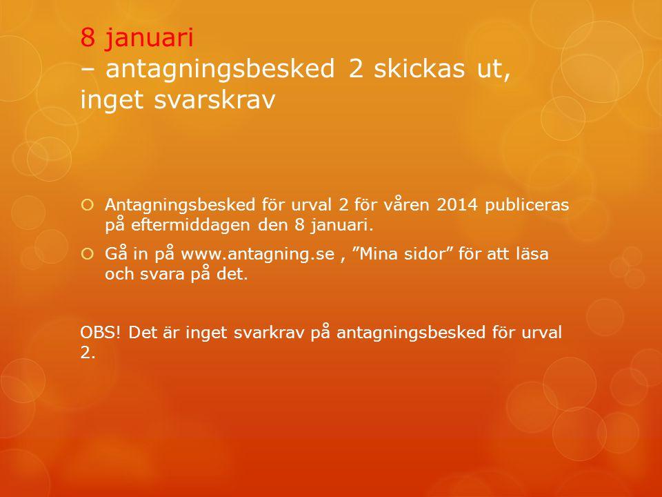 8 januari – antagningsbesked 2 skickas ut, inget svarskrav  Antagningsbesked för urval 2 för våren 2014 publiceras på eftermiddagen den 8 januari. 