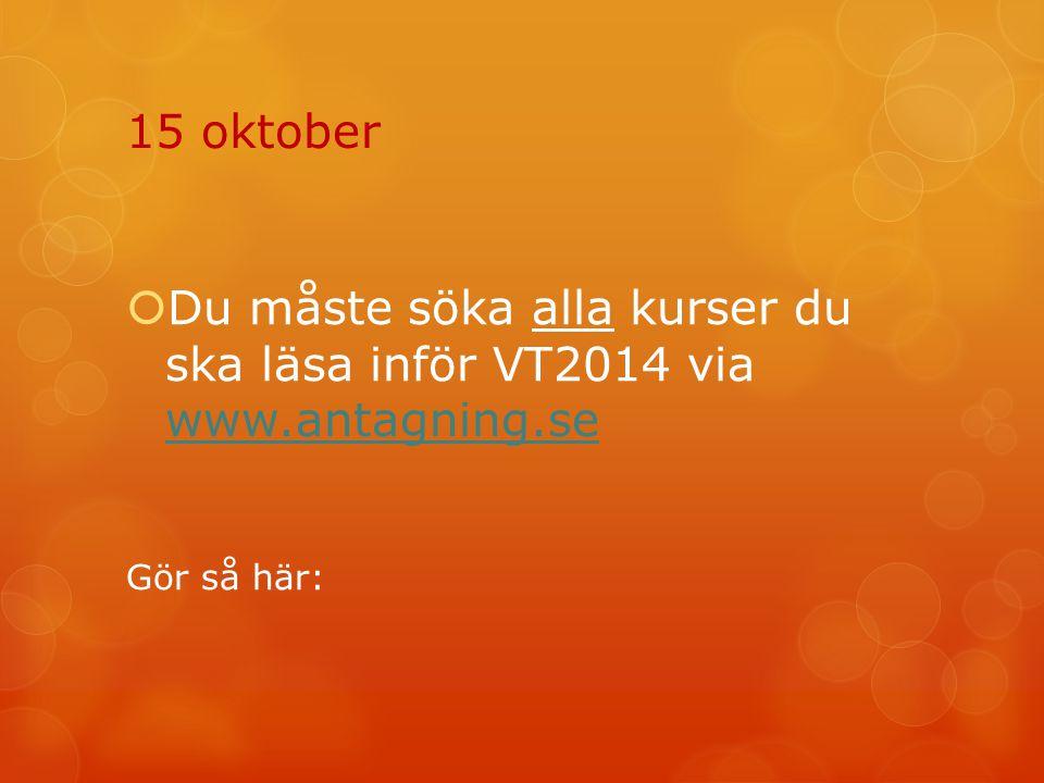 15 oktober  Du måste söka alla kurser du ska läsa inför VT2014 via www.antagning.se www.antagning.se Gör så här: