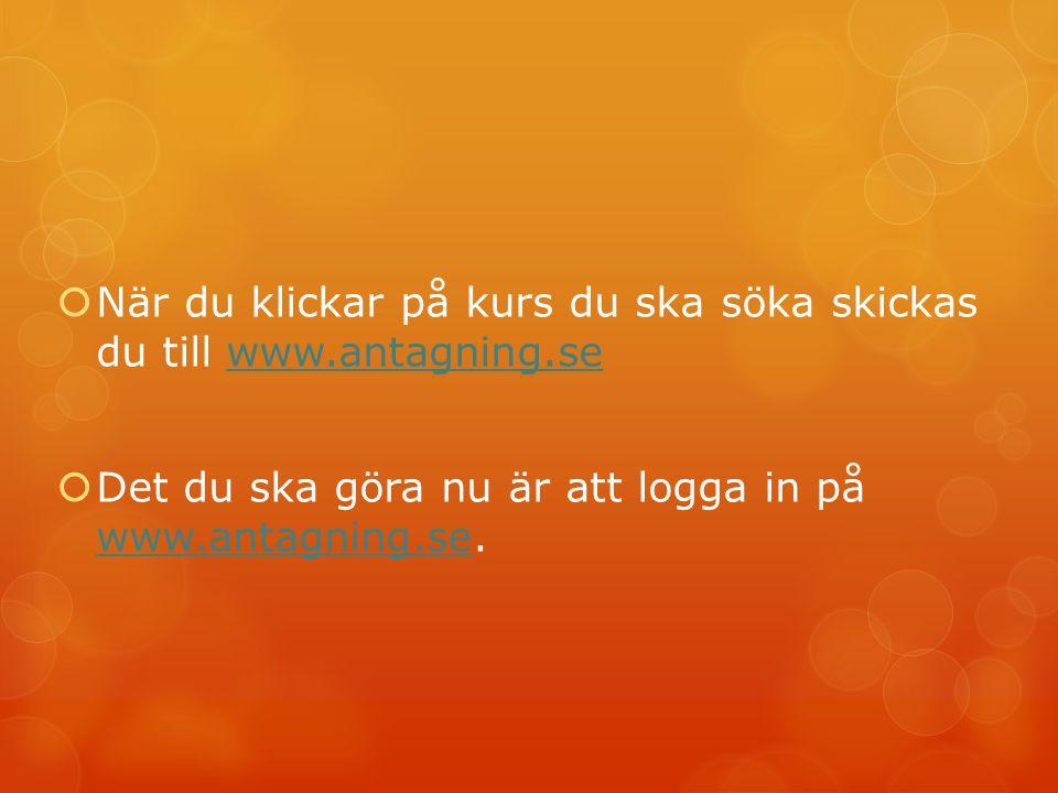  När du klickar på kurs du ska söka skickas du till www.antagning.sewww.antagning.se  Det du ska göra nu är att logga in på www.antagning.se. www.an